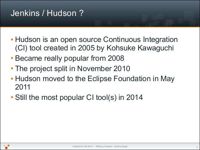 EclipseCon NA 2014 — Writing a Hudson / Jenkins plugin Jenkins / Hudson ? § Hudson is an open source Continuous Integrati...
