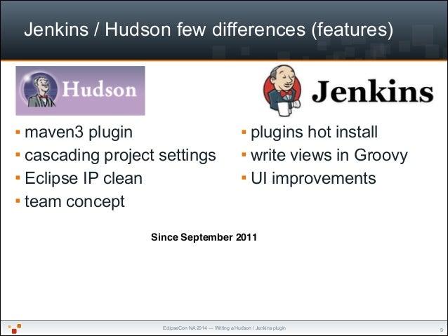 EclipseCon NA 2014 — Writing a Hudson / Jenkins plugin Jenkins / Hudson few differences (features) § plugins hot install ...