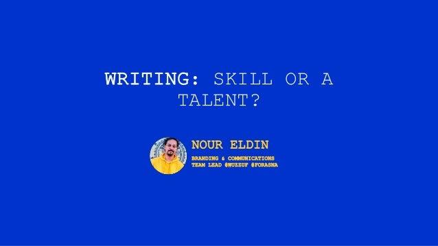 WRITING: SKILL OR A TALENT? NOUR ELDIN BRANDING & COMMUNICATIONS TEAM LEAD @WUZZUF @FORASNA