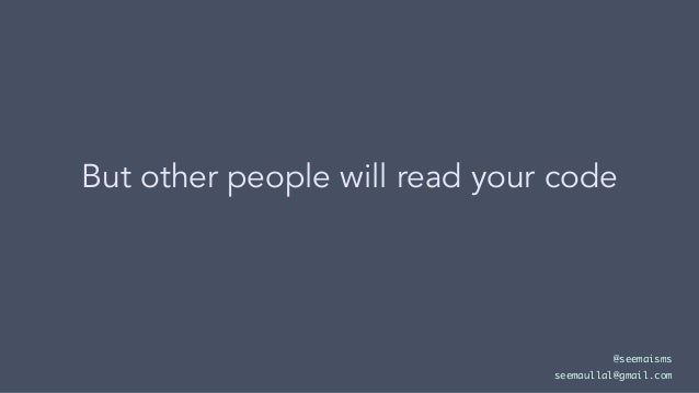 But other people will read your code @seemaisms seemaullal@gmail.com