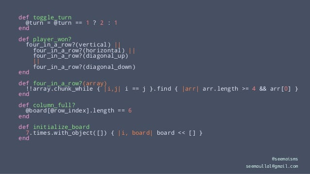 def toggle_turn @turn = @turn == 1 ? 2 : 1 end def player_won? four_in_a_row?(vertical)    four_in_a_row?(horizontal)    f...
