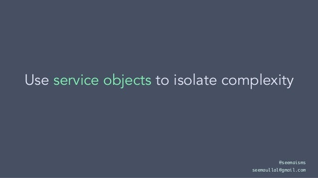 Use service objects to isolate complexity @seemaisms seemaullal@gmail.com