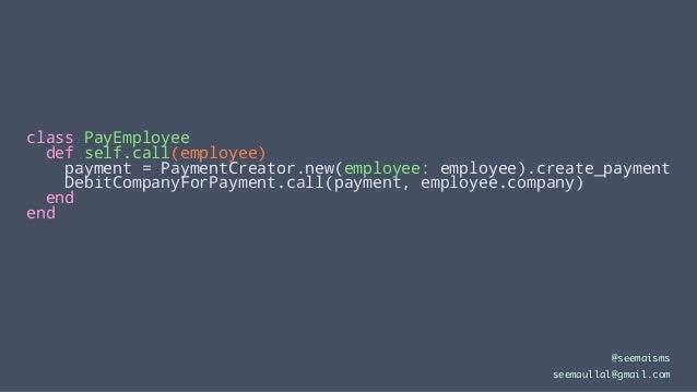 class PayEmployee def self.call(employee) payment = PaymentCreator.new(employee: employee).create_payment DebitCompanyForP...