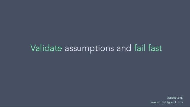 Validate assumptions and fail fast @seemaisms seemaullal@gmail.com