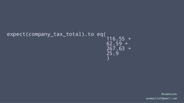 expect(company_tax_total).to eq( 116.55 + 62.59 + 267.63 + 25.9 ) @seemaisms seemaullal@gmail.com