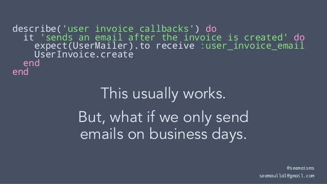 describe('user invoice callbacks') do it 'sends an email after the invoice is created' do expect(UserMailer).to receive :u...
