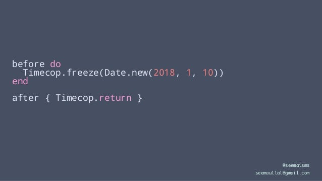 before do Timecop.freeze(Date.new(2018, 1, 10)) end after { Timecop.return } @seemaisms seemaullal@gmail.com