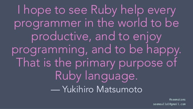 I hope to see Ruby help every programmer in the world to be productive, and to enjoy programming, and to be happy. That is...