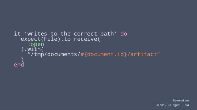 """it 'writes to the correct path' do expect(File).to receive( :open ).with( """"/tmp/documents/#{document.id}/artifact"""" ) end @..."""