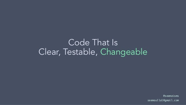 Code That Is Clear, Testable, Changeable @seemaisms seemaullal@gmail.com