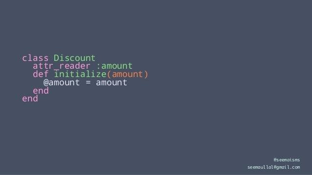 class Discount attr_reader :amount def initialize(amount) @amount = amount end end @seemaisms seemaullal@gmail.com