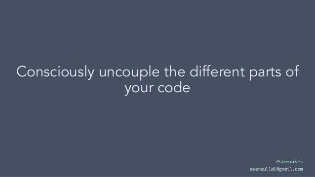 Consciously uncouple the different parts of your code @seemaisms seemaullal@gmail.com