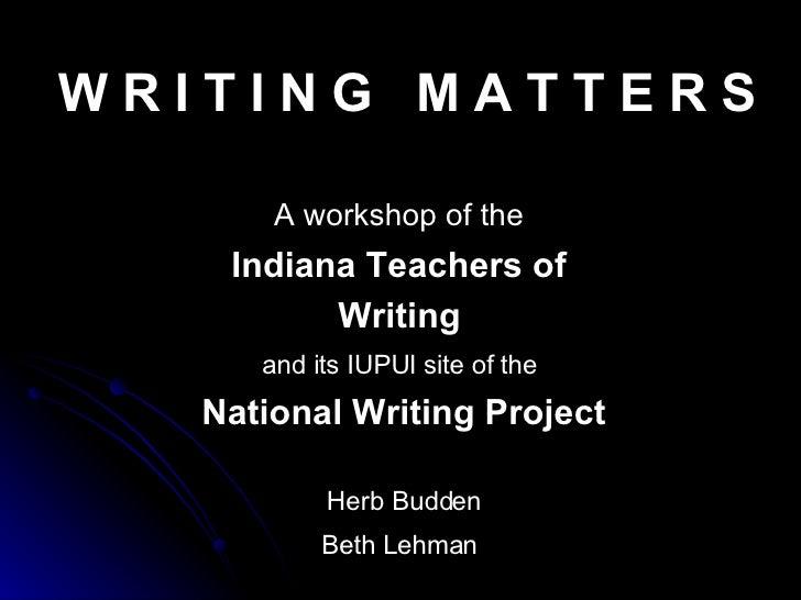 W R I T I N G  M A T T E R S A workshop of the   Indiana Teachers of  Writing   and its IUPUI site of the   National Writi...