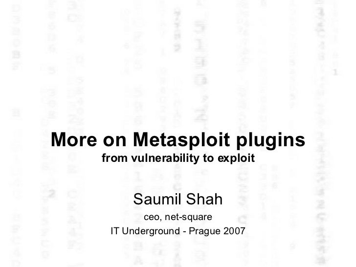 More on Metasploit plugins from vulnerability to exploit Saumil Shah ceo, net-square IT Underground - Prague 2007