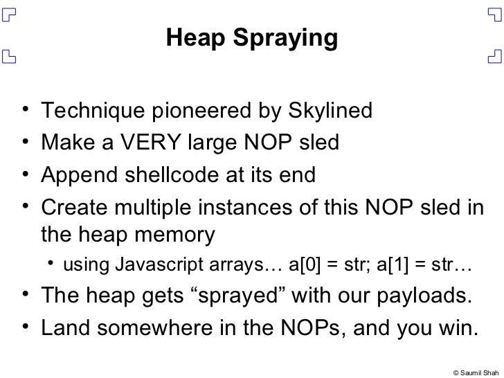Heap Spraying <ul><li>Technique pioneered by Skylined </li></ul><ul><li>Make a VERY large NOP sled </li></ul><ul><li>Appen...
