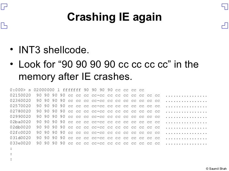 "Crashing IE again <ul><li>INT3 shellcode. </li></ul><ul><li>Look for ""90 90 90 90 cc cc cc cc"" in the memory after IE cras..."