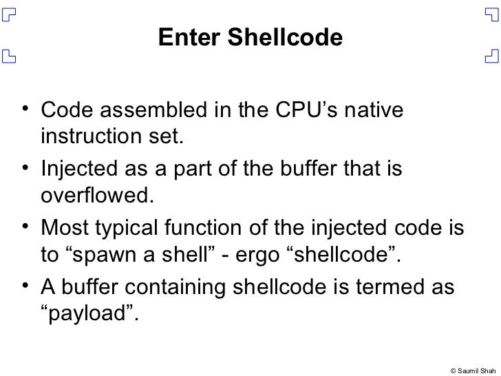 Enter Shellcode <ul><li>Code assembled in the CPU's native instruction set. </li></ul><ul><li>Injected as a part of the bu...
