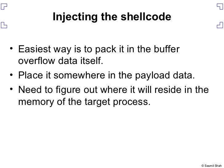 Injecting the shellcode <ul><li>Easiest way is to pack it in the buffer overflow data itself. </li></ul><ul><li>Place it s...