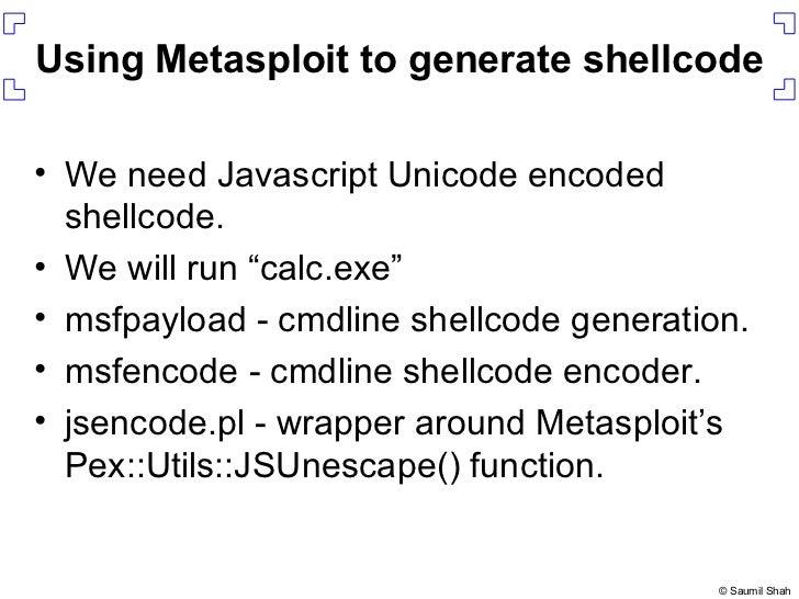 Using Metasploit to generate shellcode <ul><li>We need Javascript Unicode encoded shellcode. </li></ul><ul><li>We will run...