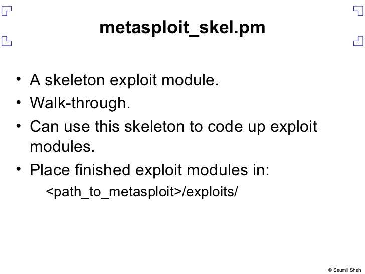 metasploit_skel.pm <ul><li>A skeleton exploit module. </li></ul><ul><li>Walk-through. </li></ul><ul><li>Can use this skele...