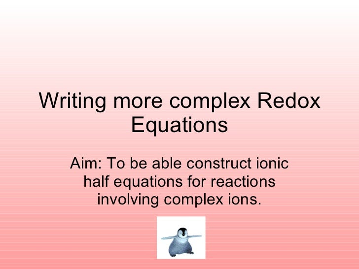 Writing more complex Redox Equations Aim: To be able construct ionic half equations for reactions involving complex ions.