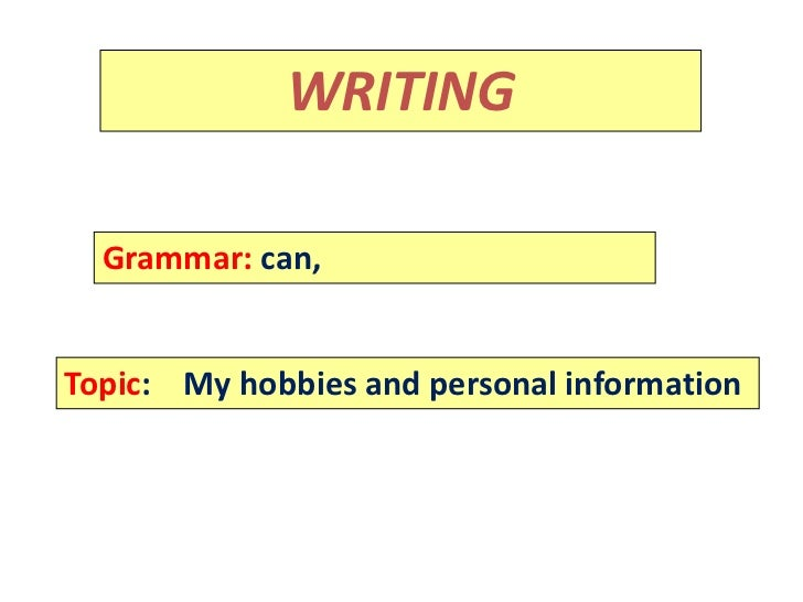 Rammar:             WRITING  Grammar: can,Topic: My hobbies and personal information