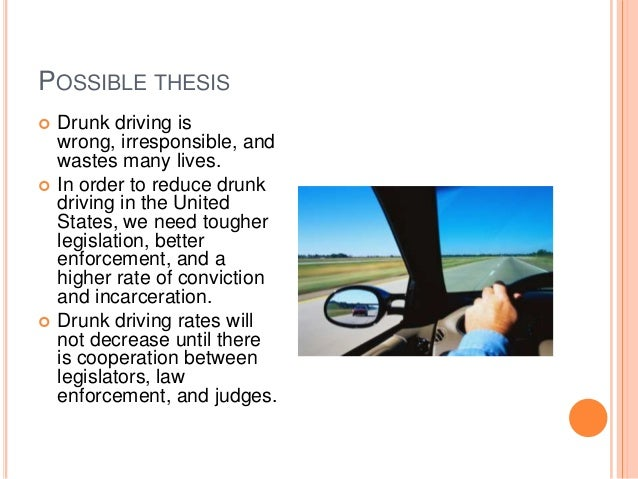 argumentative essay on drunk driving I need help writing my very first paragraph (out of 10) on drunk driving, with a thesis statement at the end help i never learned how to do a thesis statement thanks.