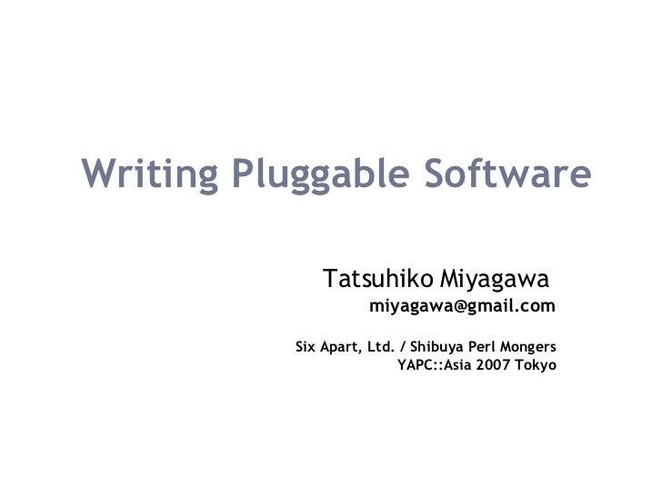 Writing Pluggable Software Tatsuhiko Miyagawa   [email_address] Six Apart, Ltd. / Shibuya Perl Mongers YAPC::Asia 2007 Tokyo