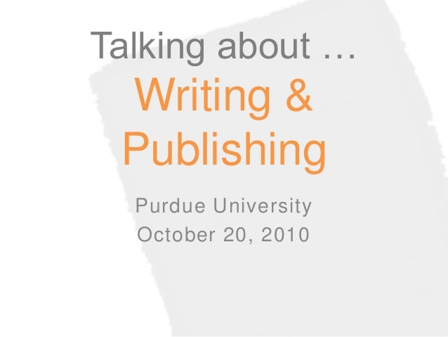 Talking about … Writing & Publishing Purdue University October 20, 2010