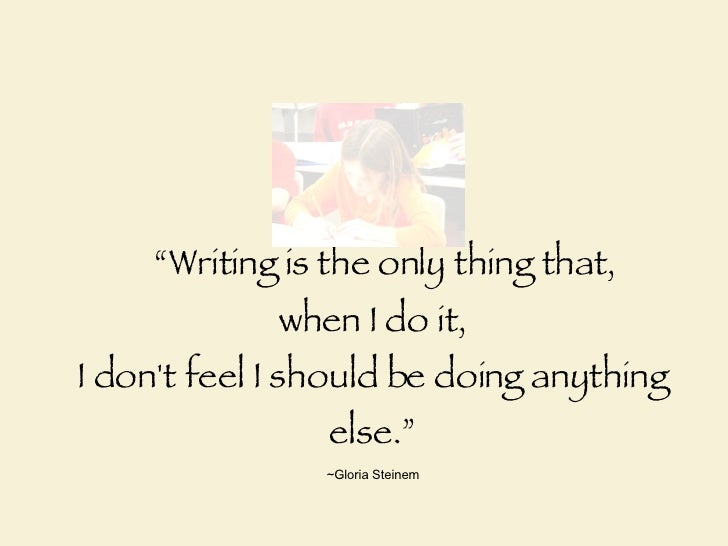 """ Writing is the only thing that,  when I do it, I don't feel I should be doing anything else."" ~Gloria Steinem"