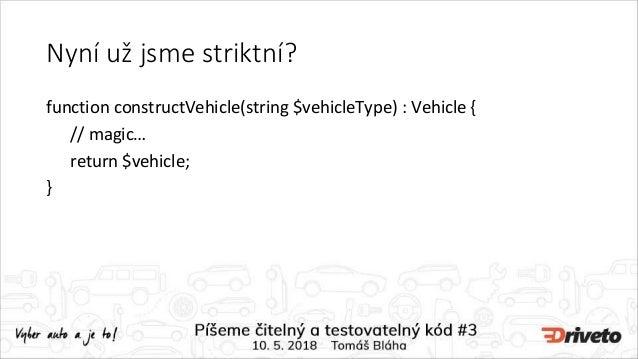 Nyní už jsme striktní? function constructVehicle(string $vehicleType) : Vehicle { // magic… return $vehicle; }