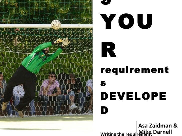 Getting YOUR requirements  DEVELOPED Writing the requirement documents that get you what you want… Asa Zaidman &  Mike Dar...