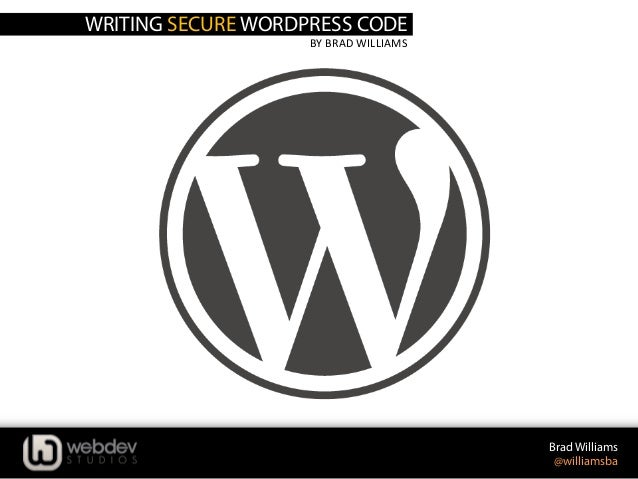 WRITING SECURE WORDPRESS CODE BY	   BRAD	   WILLIAMS	    Brad Williams @williamsba