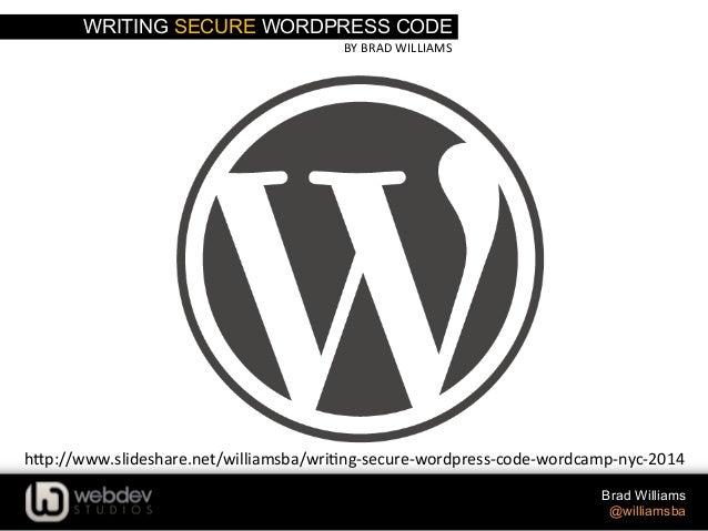 WRITING SECURE WORDPRESS CODE BY  BRAD  WILLIAMS   Brad Williams @williamsba h-p://www.slideshare.net/williamsba/wri...