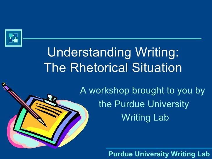 Understanding Writing: The Rhetorical Situation A workshop brought to you by  the Purdue University Writing Lab