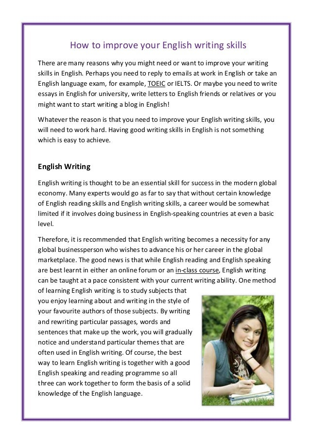 "improve writing skills in english ""writing is a skill,"" says blackburn, ""and skills improve with practice"" garner suggests reading well-written material every day, and being attentive to word choice, sentence structure."