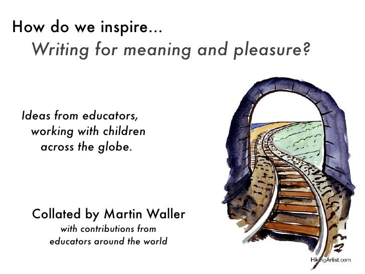 How do we inspire...  Writing for meaning and pleasure? Ideas from educators,   working with children    across the globe....