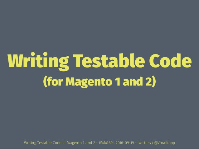 Writing Testable Code (for Magento 1 and 2) Writing Testable Code in Magento 1 and 2 - #MM16PL 2016-09-19 - twitter://@Vin...
