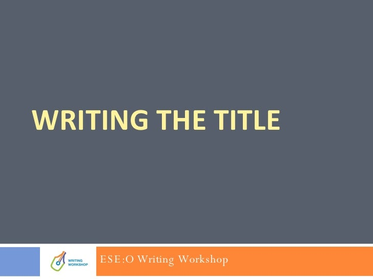 WRITING THE TITLE ESE:O Writing Workshop