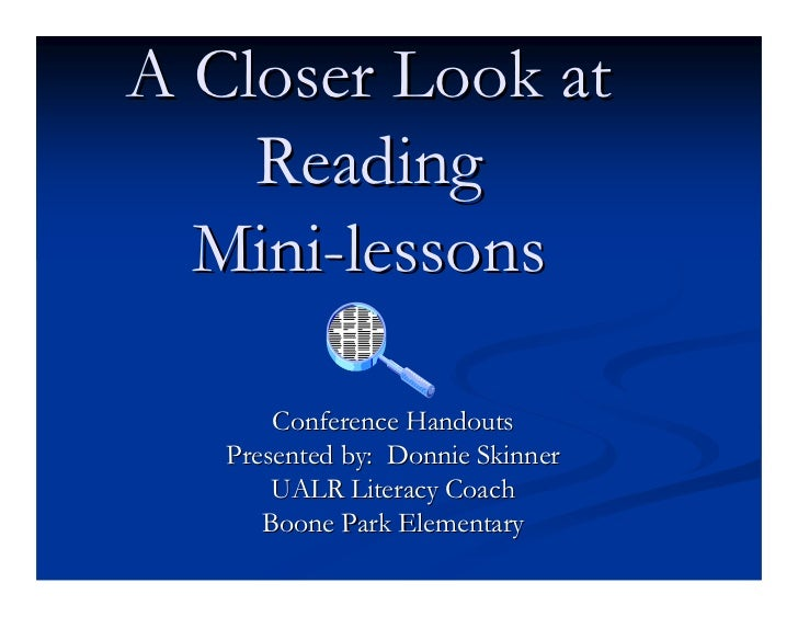 A Closer Look at     Reading   Mini-lessons         Conference Handouts    Presented by: Donnie Skinner        UALR Litera...