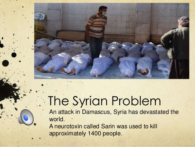The Syrian Problem An attack in Damascus, Syria has devastated the world. A neurotoxin called Sarin was used to kill appro...