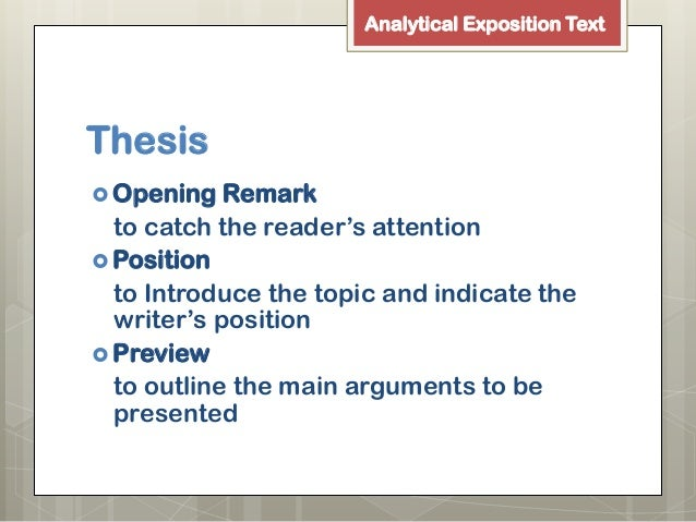 thesis arguments reiteration The generic structure of analytical exposition usually has three components: (1) thesis, (2) arguments and (3) reiteration or conclusion ageneric structure of analytical exposition 1 thesis : introduces the topic and shows speaker or writer's position outlines of the arguments are presented.