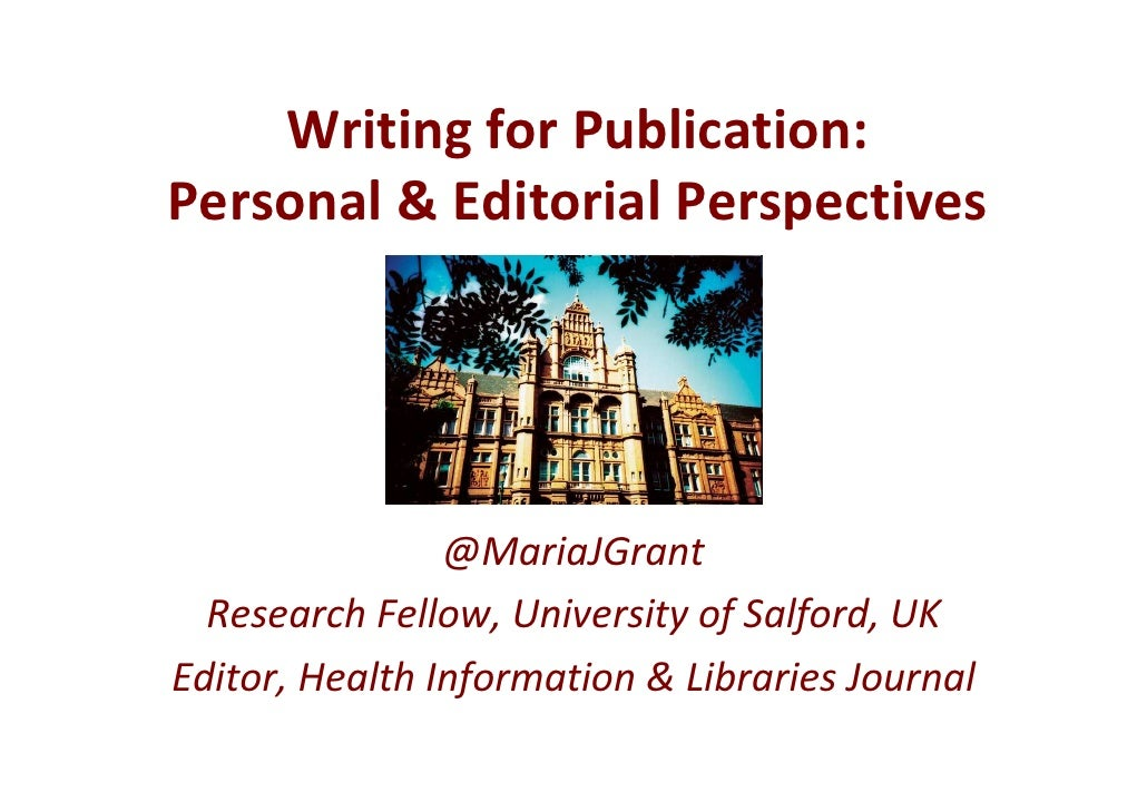 Writing for Publication:Personal & Editorial Perspectives                @MariaJGrant  Research Fellow, University of Salf...