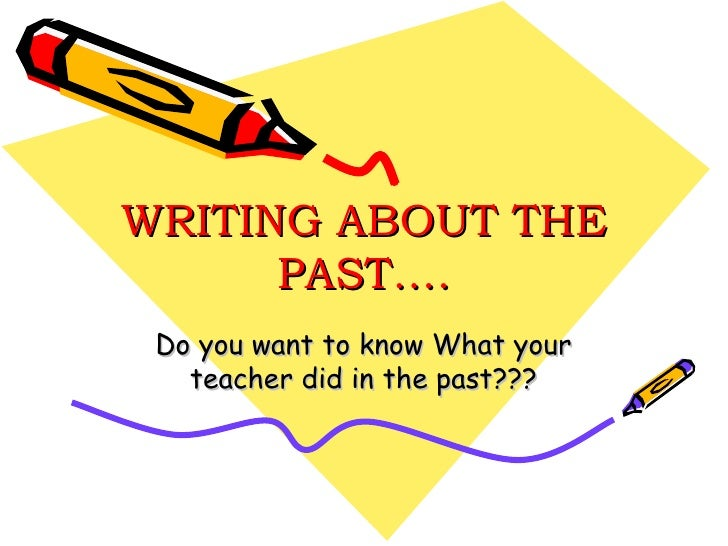 WRITING ABOUT THE      PAST…. Do you want to know What your   teacher did in the past???