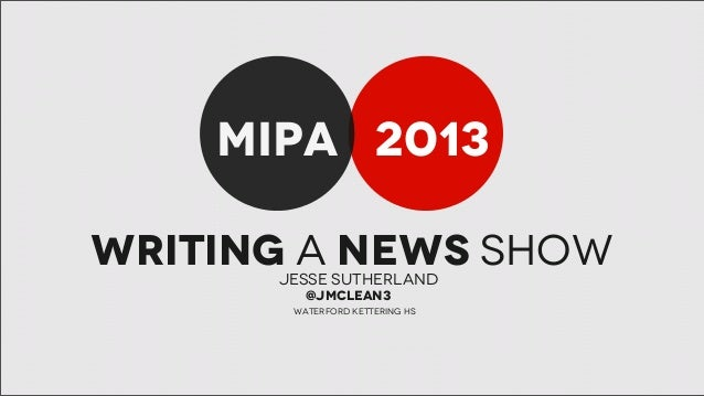 MIPA 2013 Writing a news show Jesse Sutherland @jmclean3  waterford kettering HS