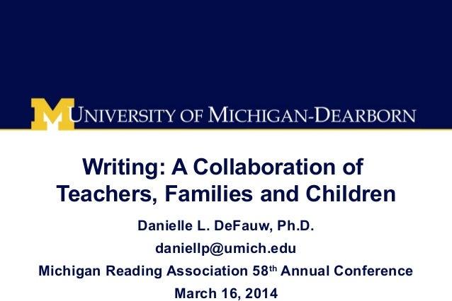 Writing: A Collaboration of Teachers, Families and Children Danielle L. DeFauw, Ph.D. daniellp@umich.edu Michigan Reading ...