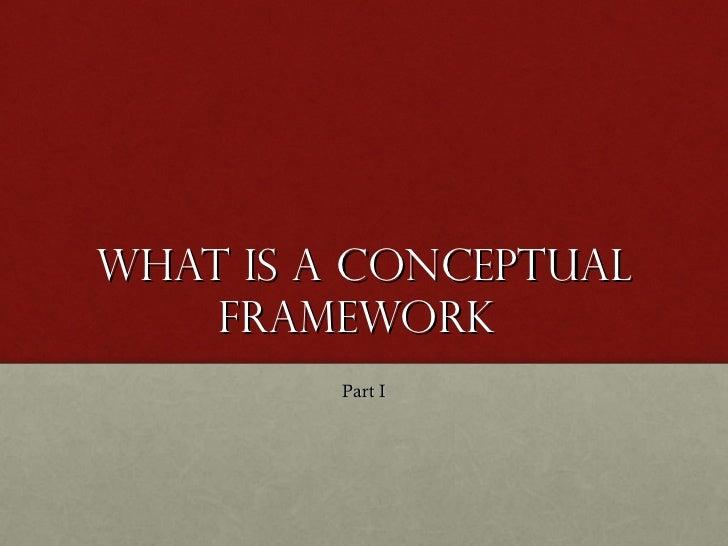 What is a conceptual Framework  <ul><li>Part I </li></ul>