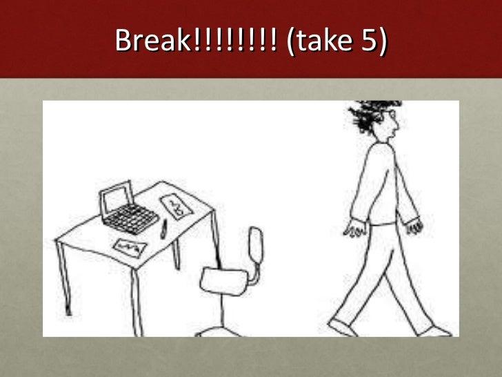 Break!!!!!!!! (take 5)
