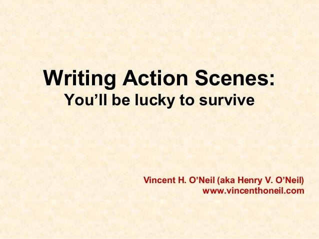 Writing Action Scenes: You'll be lucky to survive Vincent H. O'Neil (aka Henry V. O'Neil) www.vincenthoneil.com