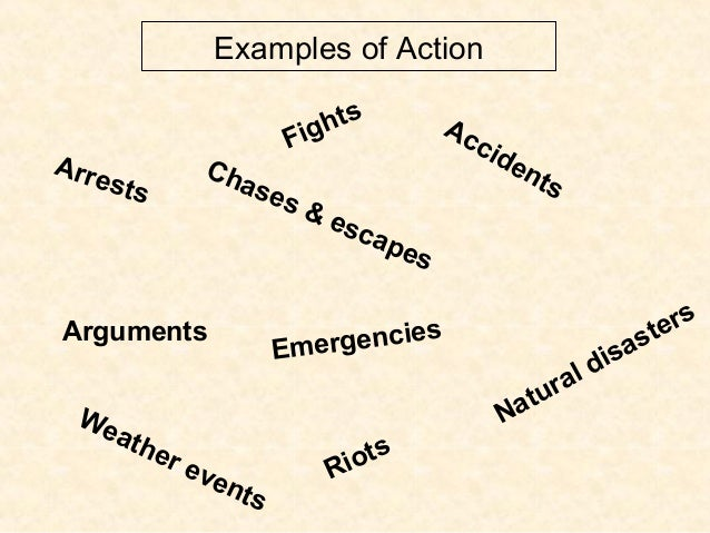 Examples of Action Arrests Accidents Weather events Natural disasters Fights Riots Chases & escapes Arguments Emergencies